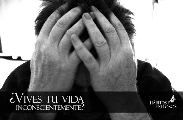7 cosas que dicen que vives tu vida inconscientemente – Mejora tu vida ya!
